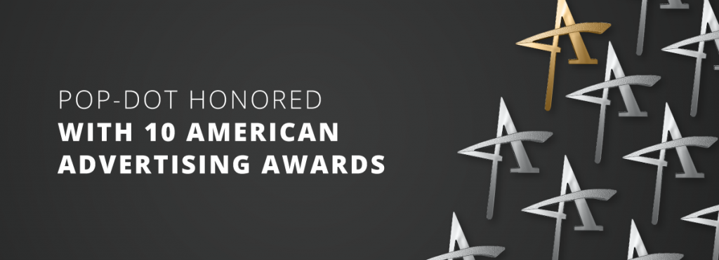Pop-Dot Honored with 10 American Advertising Awards