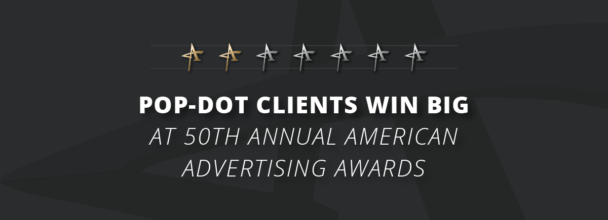 Pop-Dot Clients Win Big -- ADDYs 2018